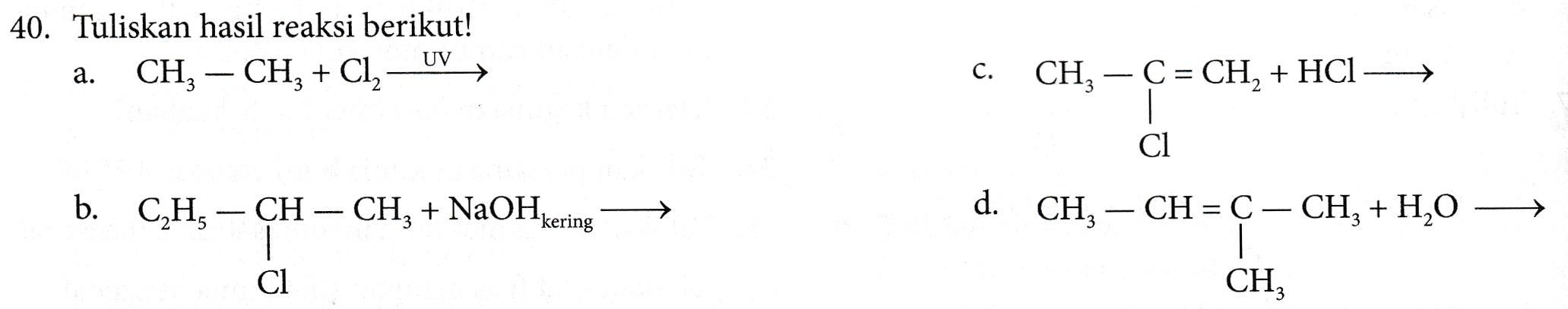 40. Tuliskan hasil reaksi berikut! a. CH3 – CH2 + Cl2 — UV C. CH— C = CH, + HCl Cl b. CH CH, – CH – CH2 + NaOHkering d. CH – CH = C – CH3 + H20 1 Cl CH;