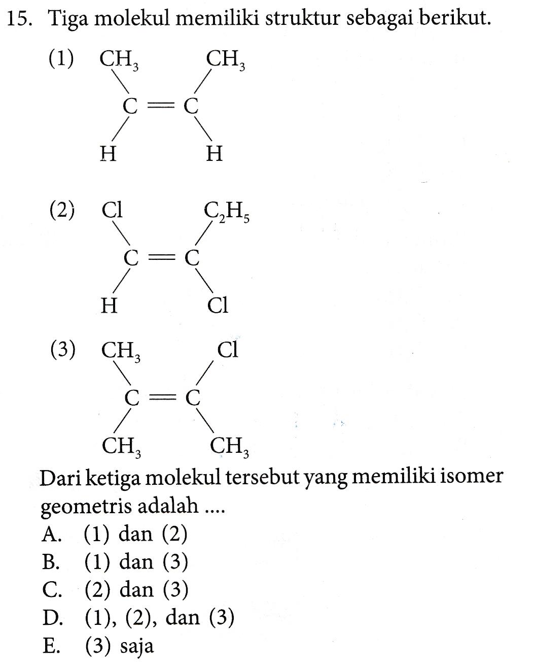15. Tiga molekul memiliki struktur sebagai berikut. (1) CHZ CH С = С H H (2) C1 C2H C=C H Cl (3) CHZ Cl C = C CH, CH Dari ketiga molekul tersebut yang memiliki isomer geometris adalah ... A. (1) dan (2) B. (1) dan (3) C. (2) dan (3) D. (1), (2), dan (3) E. (3) saja