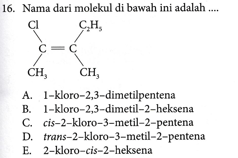 16. Nama dari molekul di bawah ini adalah .... Cl CH 5 С = C CH, CH A. 1-kloro-2,3-dimetilpentena B. 1-kloro-2,3-dimetil-2-heksena C. cis-2-kloro-3-metil-2-pentena D. trans-2-kloro-3-metil-2-pentena E. 2-kloro-cis-2-heksena