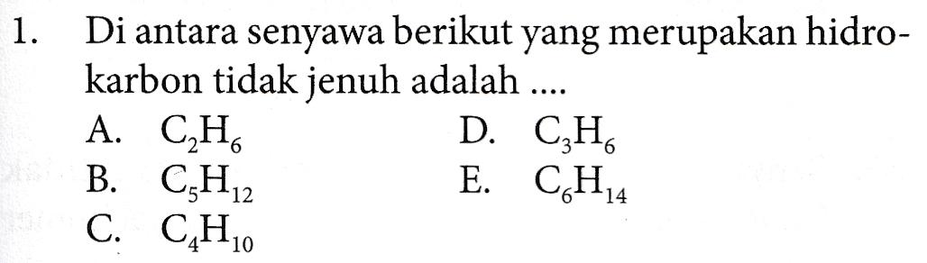 1. Di antara senyawa berikut yang merupakan hidro- karbon tidak jenuh adalah .... A. CH D. C3H6 B. CH12 C. C.H. E. CH4