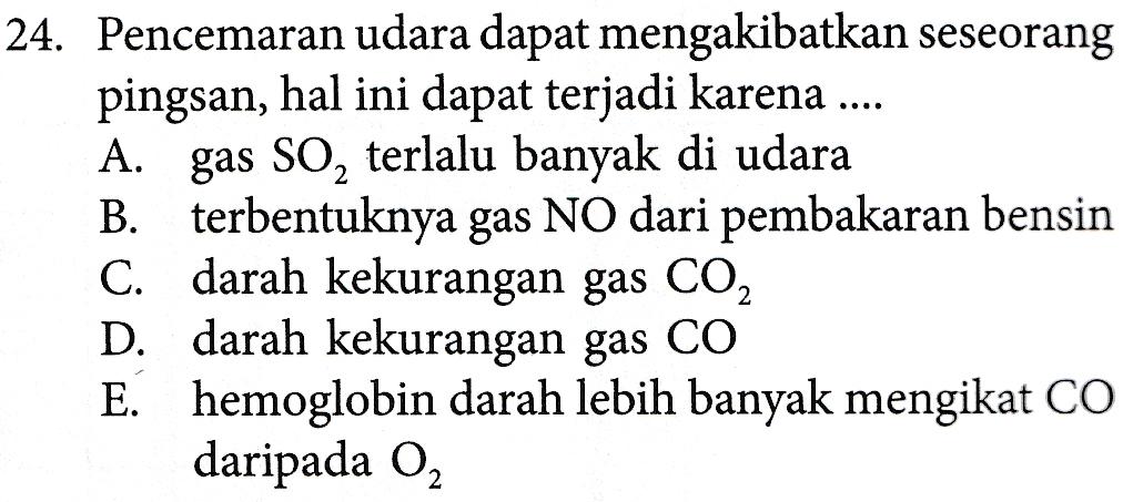 24. Pencemaran udara dapat mengakibatkan seseorang pingsan, hal ini dapat terjadi karena .... A. gas SO, terlalu banyak di udara B. terbentuknya gas NO dari pembakaran bensin C. darah kekurangan gas CO2 D. darah kekurangan gas CO E. hemoglobin darah lebih banyak mengikat CO daripada O2