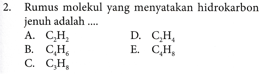 2. Rumus molekul yang menyatakan hidrokarbon jenuh adalah .... A. C,H B. CH C. CzHg D. C2H4 E. CHỊ