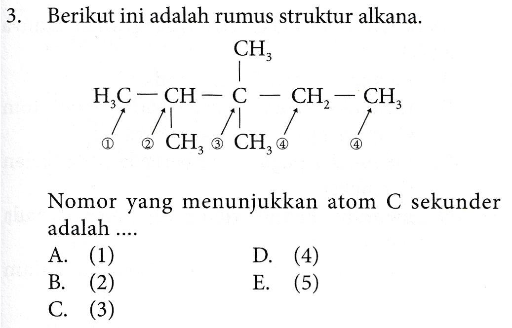 3. Berikut ini adalah rumus struktur alkana. CH; HTC–CH С CH, — CH ĭ !! // 2 CH, 3 CH, @ 4 Nomor yang menunjukkan atom C sekunder adalah .... A. (1) D. (4) B. (2) E. (5) C. (3)