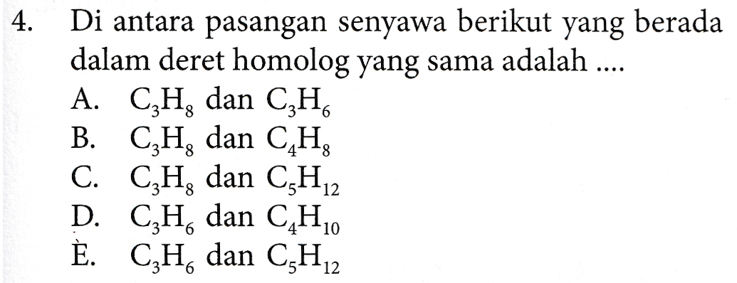 4. Di antara pasangan senyawa berikut yang berada dalam deret homolog yang sama adalah .... A. C,H, dan CzH B. CzH, dan CH, C. CzH, dan C3H12 D. CzH, dan C4H10 È. C,H, dan C3H22