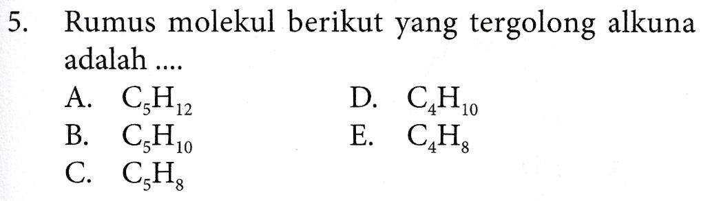 5. Rumus molekul berikut yang tergolong alkuna adalah .... A. C3H12 D. C.H. B. C.Ho E. CH C. C,H,
