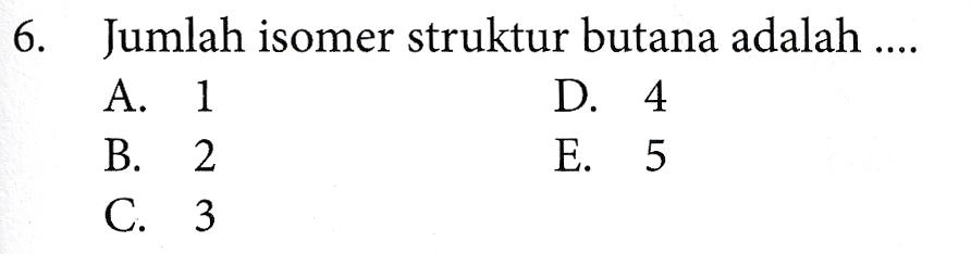 6. Jumlah isomer struktur butana adalah .... A. 1 D. 4 B. 2 E. 5 C. 3