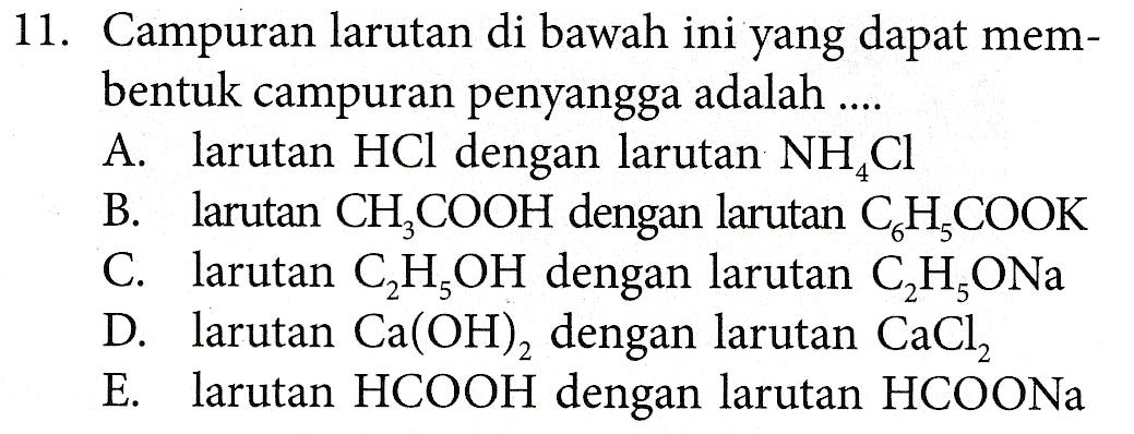 11. Campuran larutan di bawah ini yang dapat mem- bentuk campuran penyangga adalah .... A. larutan HCl dengan larutan NH CI B. larutan CH3COOH dengan larutan CH,COOK C. larutan C,H,OH dengan larutan C,H,ONa D. larutan Ca(OH), dengan larutan CaCl, E. larutan HCOOH dengan larutan HCOONa
