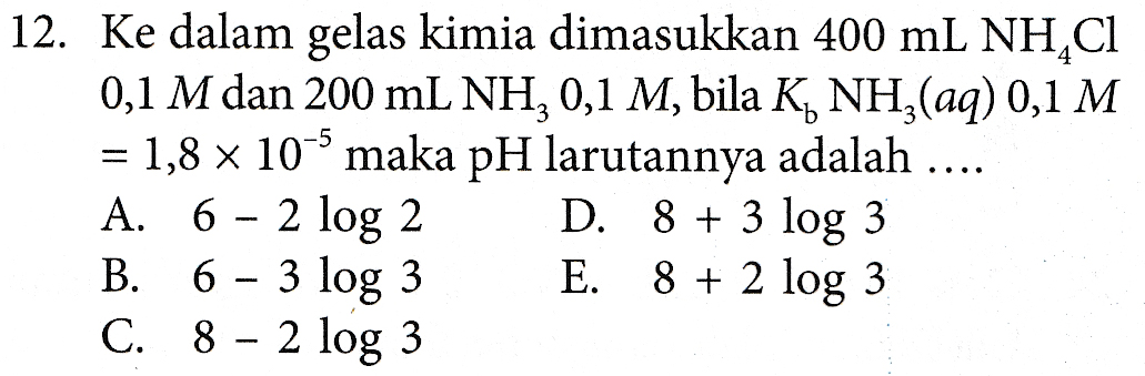--- 12. Ke dalam gelas kimia dimasukkan 400 mL NH4Cl 0,1 M dan 200 mL NH, 0,1 M, bila K NH3(aq) 0,1 M = 1,8 x 10 maka pH larutannya adalah .... A. 6 - 2 log 2 D. 8 + 3 log 3 B. 6 - 3 log 3 E. 8 + 2 log 3 C. 8 - 2 log 3