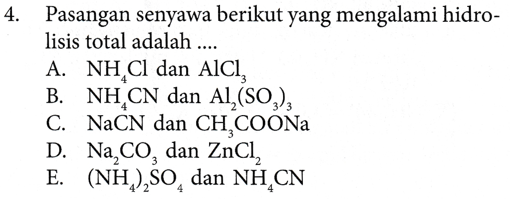 4. Pasangan senyawa berikut yang mengalami hidro- lisis total adalah .... A. NH,Cl dan AICI, B. NH CN dan Al,(SO2)3 C. NaCN dan CH,COONa D. Na CO, dan ZnCl, E. (NH2),SO, dan NH CN