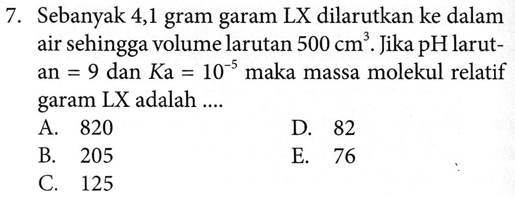 7. Sebanyak 4,1 gram garam LX dilarutkan ke dalam air sehingga volume larutan 500 cmº. Jika pH larut- an = 9 dan Ka = 10-s maka massa molekul relatif garam LX adalah .... A. 820 D. 82 B. 205 E. 76 C. 125