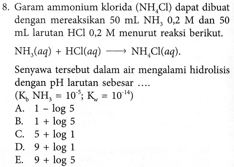 8. Garam ammonium klorida (NH,Cl) dapat dibuat dengan mereaksikan 50 mL NH, 0,2 M dan 50 mL larutan HCl 0,2 M menurut reaksi berikut. NH3(aq) + HCl(aq) NH,Cl(aq). Senyawa tersebut dalam air mengalami hidrolisis dengan pH larutan sebesar (K, NH, = 10^*; K = 10-14) A. 1 - log 5 B. 1 + log 5 C. 5 + log 1 D. 9 + log 1 E. 9 + log 5