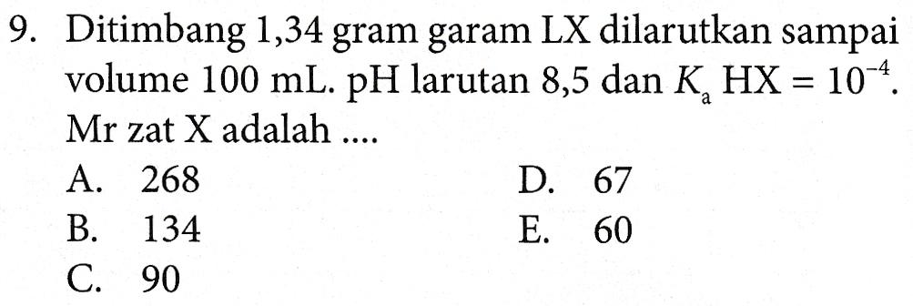 9. Ditimbang 1,34 gram garam LX dilarutkan sampai volume 100 mL. pH larutan 8,5 dan K, HX = 10-4. Mr zat X adalah .... A. 268 D. 67 B. 134 E. 60 C. 90