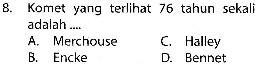 8. Komet yang terlihat 76 tahun sekali adalah ... A. Merchouse C. Halley B. Encke D. Bennet
