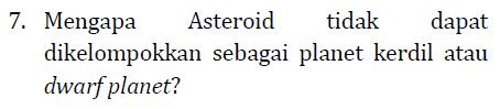7. Mengapa Asteroid tidak dapat dikelompokkan sebagai planet kerdil atau dwarf planet?