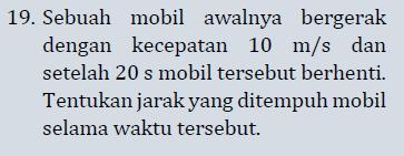 19. Sebuah mobil awalnya bergerak dengan kecepatan 10 m/s dan setelah 20 s mobil tersebut berhenti. Tentukan jarak yang ditempuh mobil selama waktu tersebut.