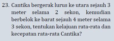 23. Cantika bergerak lurus ke utara sejauh 3 meter selama 2 sekon, kemudian berbelok ke barat sejauh 4 meter selama 3 sekon, tentukan kelajuan rata-rata dan kecepatan rata-rata Cantika?