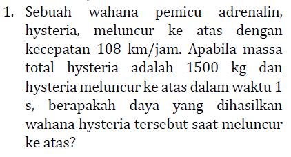 1. Sebuah wahana pemicu adrenalin, hysteria, meluncur ke atas dengan kecepatan 108 km/jam. Apabila massa total hysteria adalah 1500 kg dan hysteria meluncur ke atas dalam waktu 1 s, berapakah daya yang dihasilkan wahana hysteria tersebut saat meluncur ke atas?
