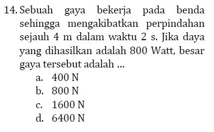 14. Sebuah gaya bekerja pada benda sehingga mengakibatkan perpindahan sejauh 4 m dalam waktu 2 s. Jika daya yang dihasilkan adalah 800 Watt, besar gaya tersebut adalah ... a. 400 N b. 800 N c. 1600 N d. 6400 N