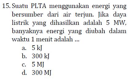 15. Suatu PLTA menggunakan energi yang bersumber dari air terjun. Jika daya listrik yang dihasilkan adalah 5 MW, banyaknya energi yang diubah dalam waktu 1 menit adalah ... a. 5 kJ b. 300 kJ c. 5MJ d. 300 MJ
