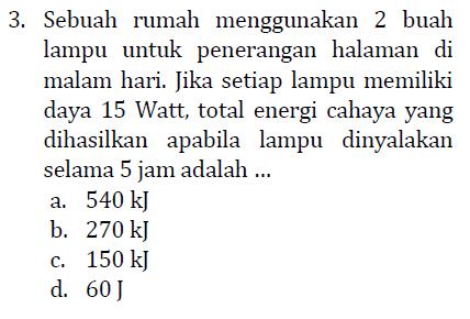 3. Sebuah rumah menggunakan 2 buah lampu untuk penerangan halaman di malam hari. Jika setiap lampu memiliki daya 15 Watt, total energi cahaya yang dihasilkan apabila lampu dinyalakan selama 5 jam adalah ... a. 540 kj b. 270 kJ c. 150 kj d. 60J