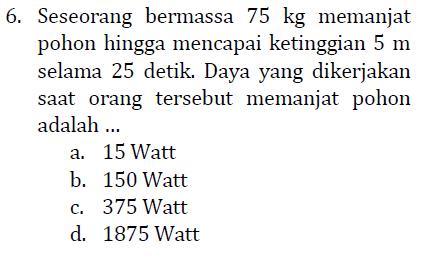 6. Seseorang bermassa 75 kg memanjat pohon hingga mencapai ketinggian 5 m selama 25 detik. Daya yang dikerjakan saat orang tersebut memanjat pohon adalah ... a. 15 Watt b. 150 Watt c. 375 Watt d. 1875 Watt