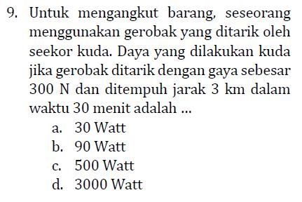 9. Untuk mengangkut barang, seseorang menggunakan gerobak yang ditarik oleh seekor kuda. Daya yang dilakukan kuda jika gerobak ditarik dengan gaya sebesar 300 N dan ditempuh jarak 3 km dalam waktu 30 menit adalah ... a. 30 Watt b. 90 Watt C. 500 Watt d. 3000 Watt