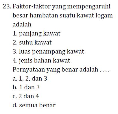 23. Faktor-faktor yang mempengaruhi besar hambatan suatu kawat logam adalah 1. panjang kawat 2. suhu kawat 3. luas penampang kawat 4. jenis bahan kawat Pernyataan yang benar adalah .... a. 1, 2, dan 3 b. 1 dan 3 c. 2 dan 4 d. semua benar