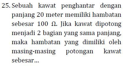 25. Sebuah kawat penghantar dengan panjang 20 meter memiliki hambatan sebesar 100 12. Jika kawat dipotong menjadi 2 bagian yang sama panjang, maka hambatan yang dimiliki oleh masing-masing potongan kawat sebesar...